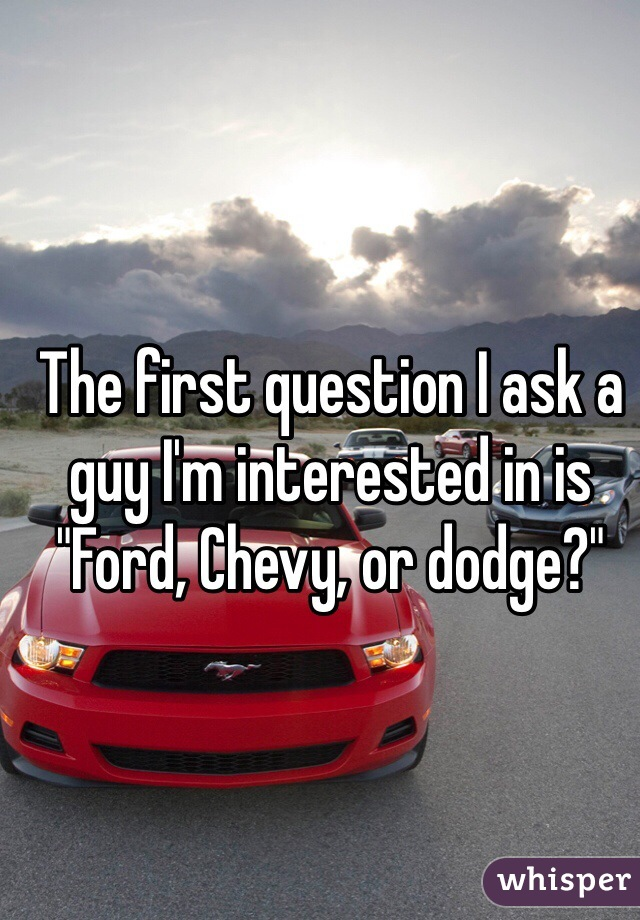 """The first question I ask a guy I'm interested in is """"Ford, Chevy, or dodge?"""""""