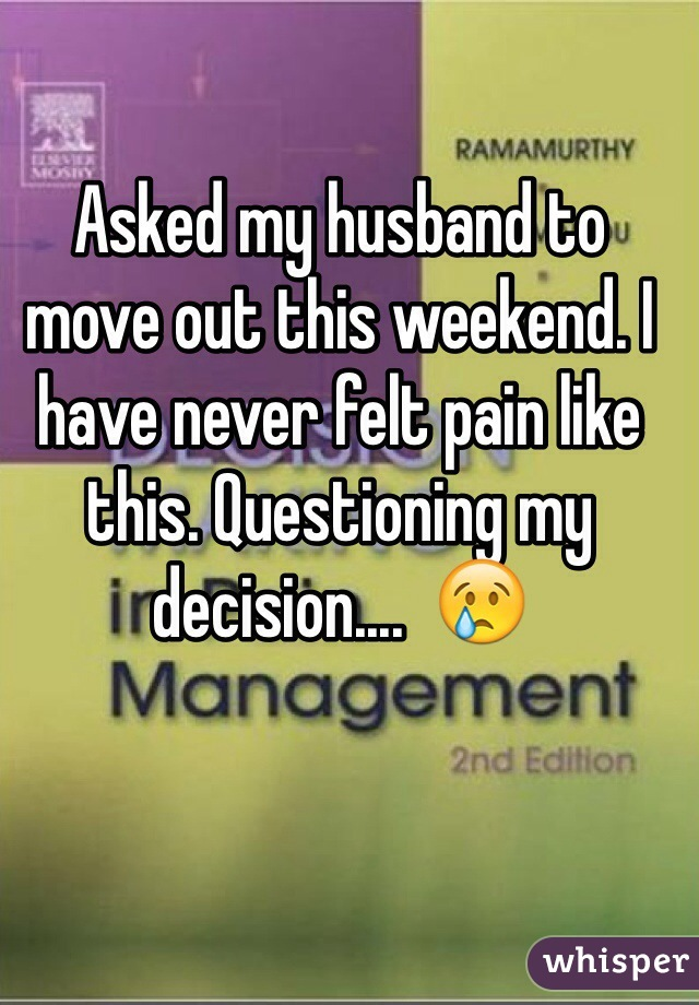 Asked my husband to move out this weekend. I have never felt pain like this. Questioning my decision....  😢
