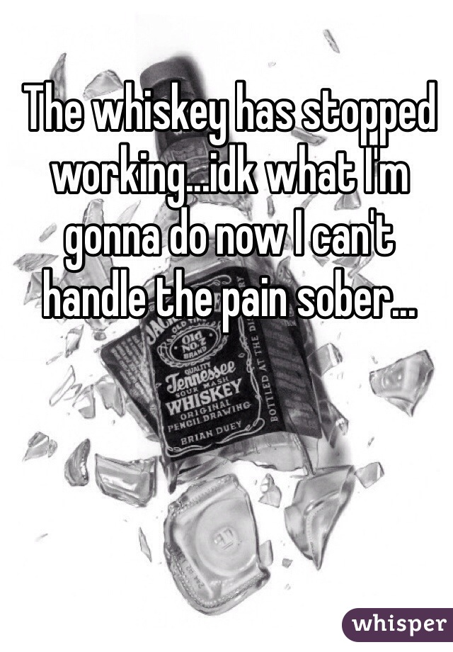 The whiskey has stopped working...idk what I'm gonna do now I can't handle the pain sober...