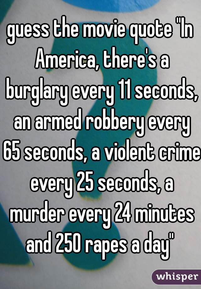 "guess the movie quote ""In America, there's a burglary every 11 seconds, an armed robbery every 65 seconds, a violent crime every 25 seconds, a murder every 24 minutes and 250 rapes a day"""