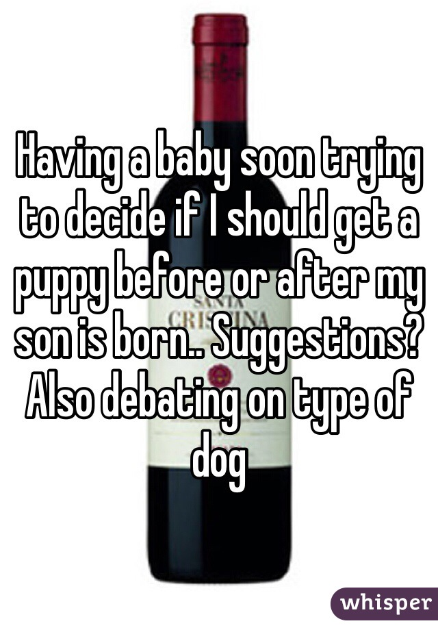 Having a baby soon trying to decide if I should get a puppy before or after my son is born.. Suggestions? Also debating on type of dog