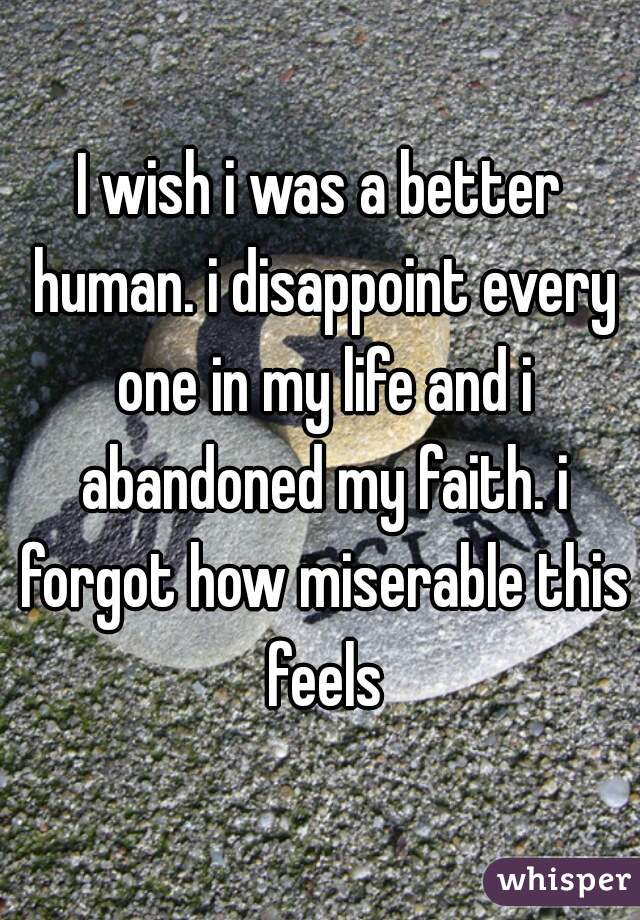 I wish i was a better human. i disappoint every one in my life and i abandoned my faith. i forgot how miserable this feels
