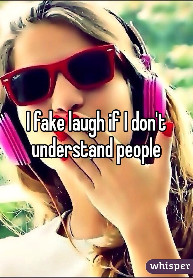 I fake laugh if I don't understand people