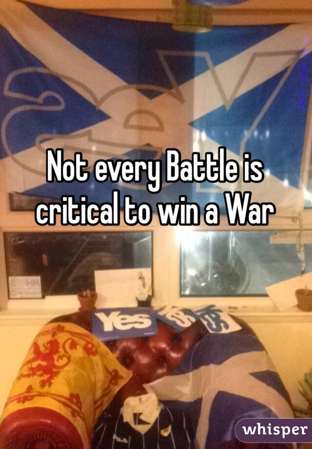 Not every Battle is critical to win a War