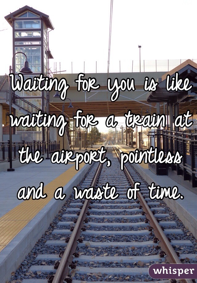 Waiting for you is like waiting for a train at the airport, pointless and a waste of time.