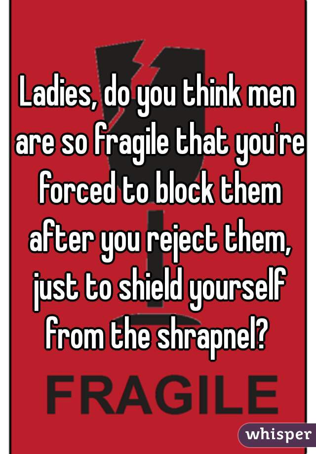 Ladies, do you think men are so fragile that you're forced to block them after you reject them, just to shield yourself from the shrapnel?