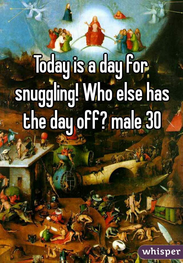 Today is a day for snuggling! Who else has the day off? male 30