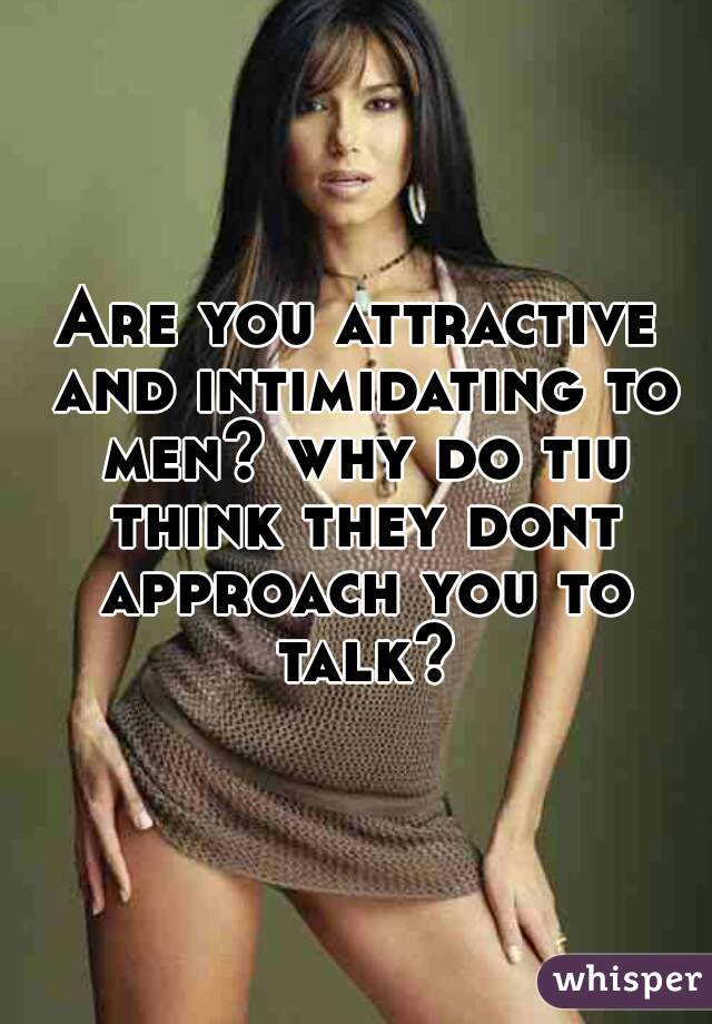 Are you attractive and intimidating to men? why do tiu think they dont approach you to talk?