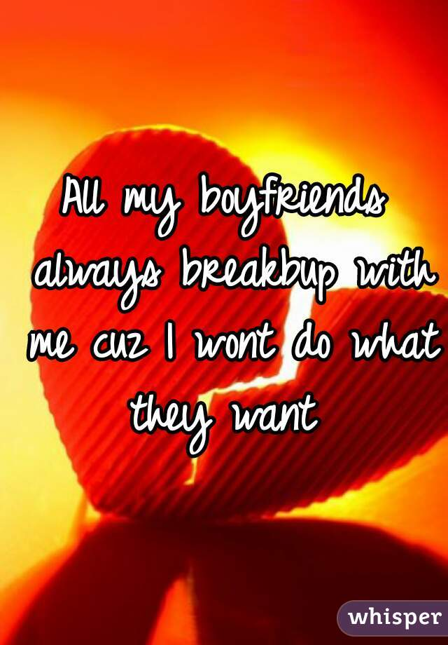 All my boyfriends always breakbup with me cuz I wont do what they want
