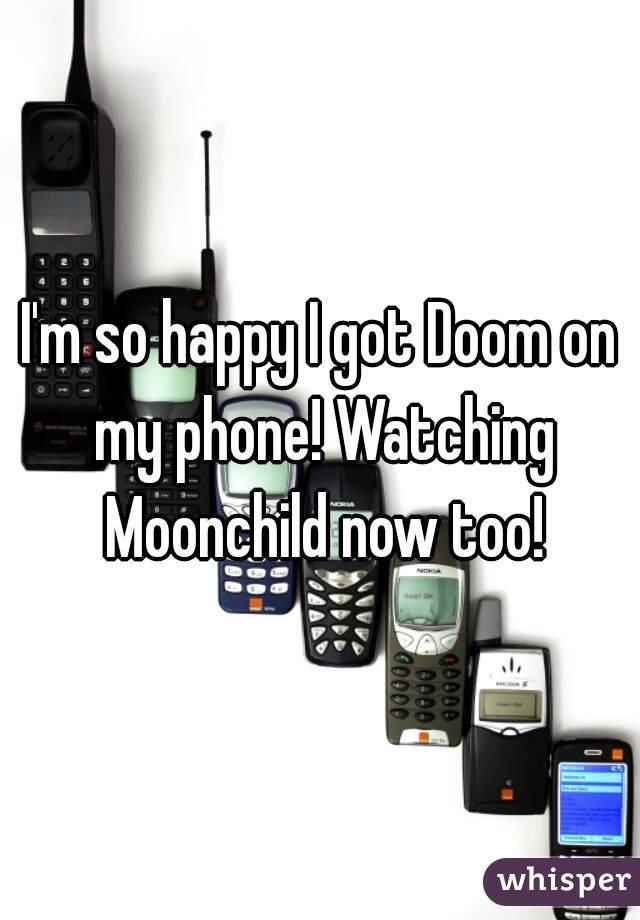 I'm so happy I got Doom on my phone! Watching Moonchild now too!