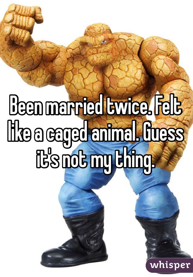 Been married twice. Felt like a caged animal. Guess it's not my thing.