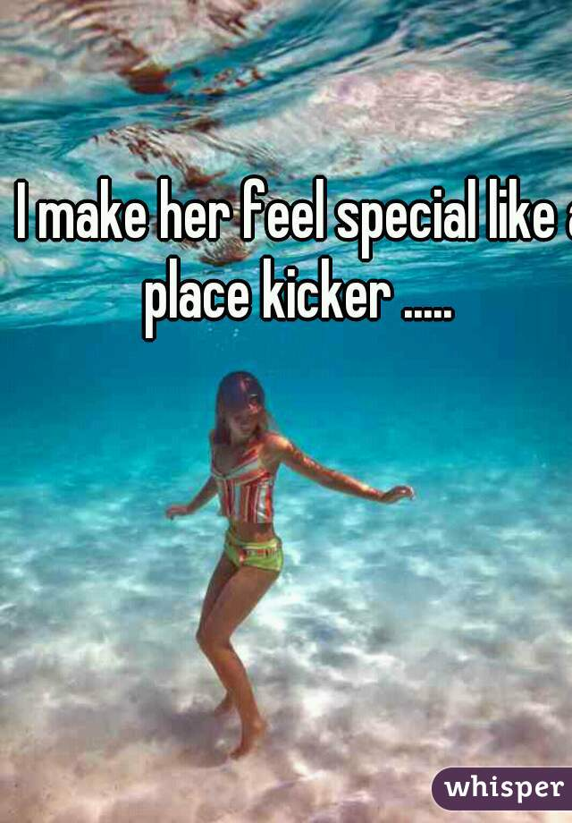 I make her feel special like a place kicker .....