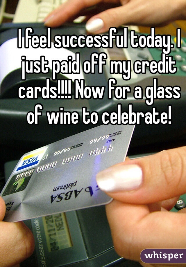 I feel successful today. I just paid off my credit cards!!!! Now for a glass of wine to celebrate!
