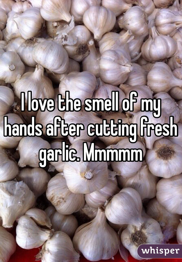 I love the smell of my hands after cutting fresh garlic. Mmmmm