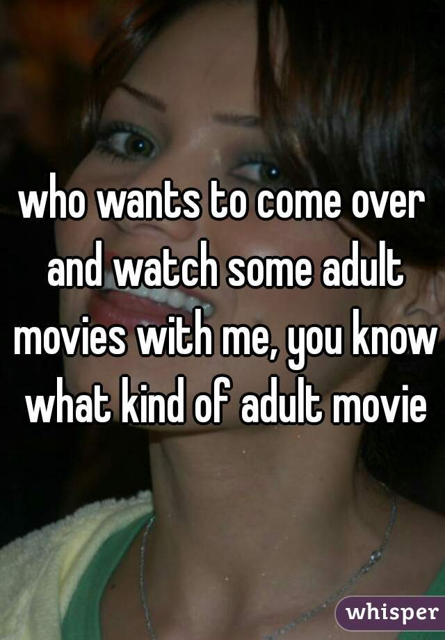who wants to come over and watch some adult movies with me, you know what kind of adult movie