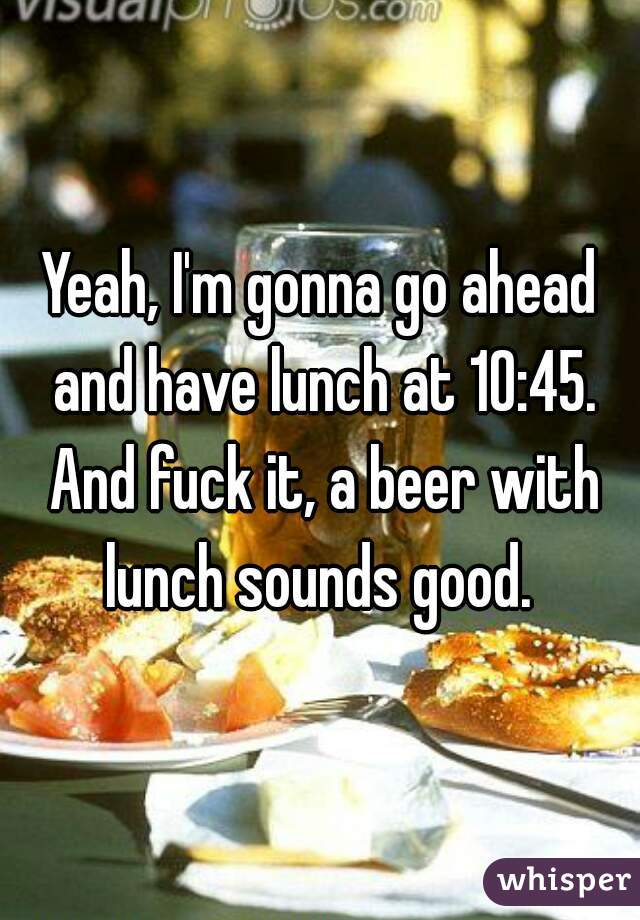 Yeah, I'm gonna go ahead and have lunch at 10:45. And fuck it, a beer with lunch sounds good.