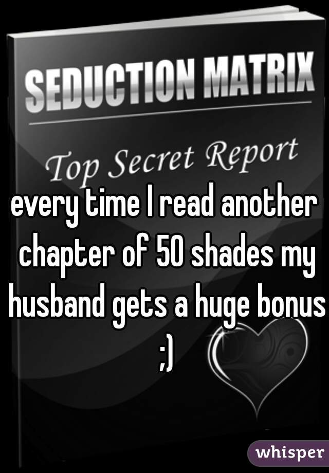 every time I read another chapter of 50 shades my husband gets a huge bonus ;)
