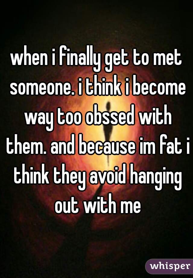 when i finally get to met someone. i think i become way too obssed with them. and because im fat i think they avoid hanging out with me