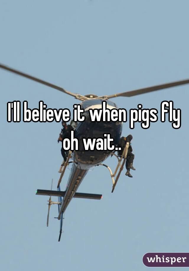 I'll believe it when pigs fly oh wait..