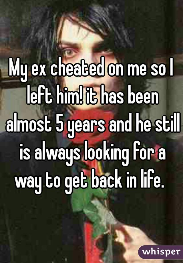 My ex cheated on me so I left him! it has been almost 5 years and he still is always looking for a way to get back in life.