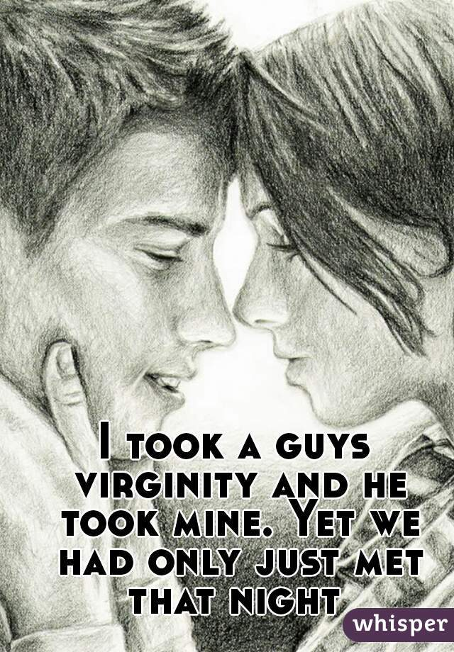 I took a guys virginity and he took mine. Yet we had only just met that night