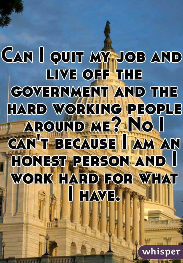 Can I quit my job and live off the government and the hard working people around me? No I can't because I am an honest person and I work hard for what I have.