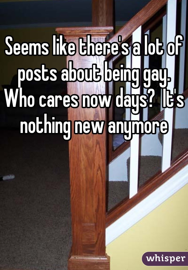 Seems like there's a lot of posts about being gay.  Who cares now days?  It's nothing new anymore