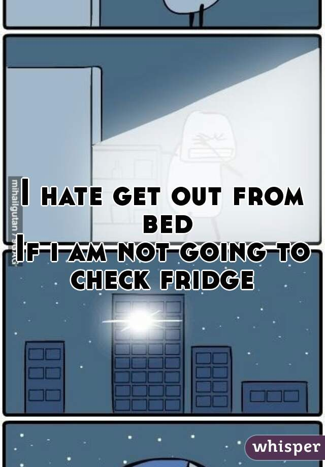 I hate get out from bed If i am not going to check fridge