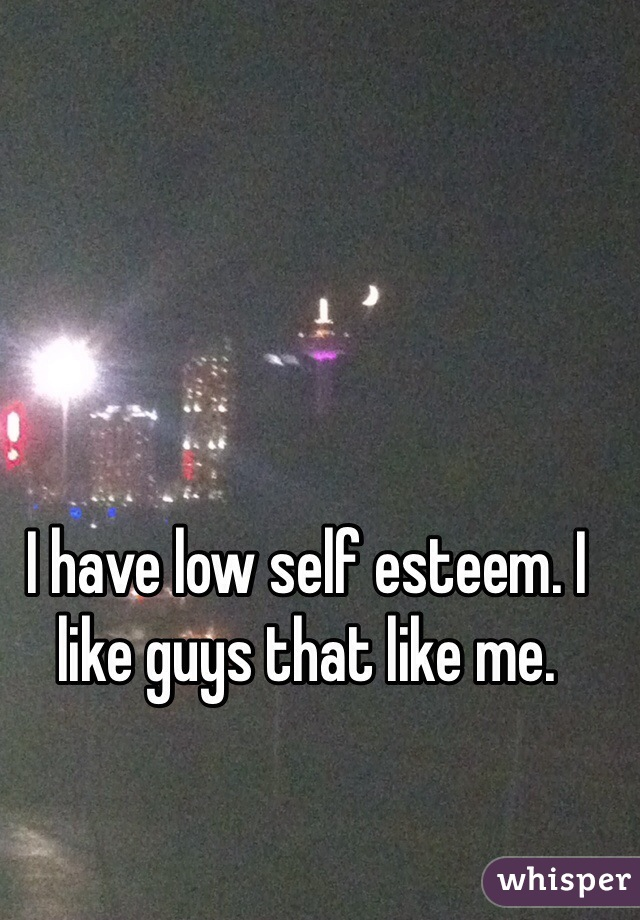 I have low self esteem. I like guys that like me.
