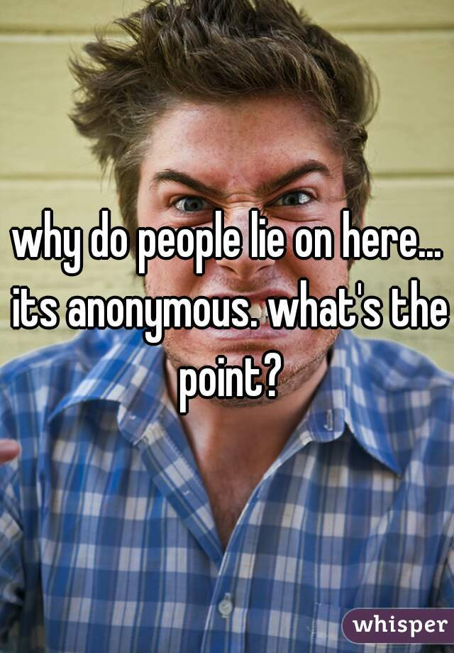 why do people lie on here... its anonymous. what's the point?