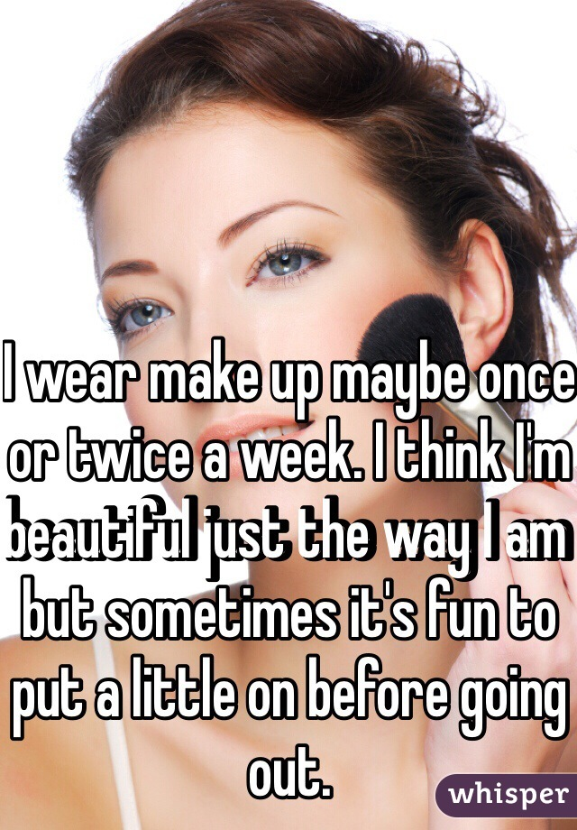 I wear make up maybe once or twice a week. I think I'm beautiful just the way I am but sometimes it's fun to put a little on before going out.