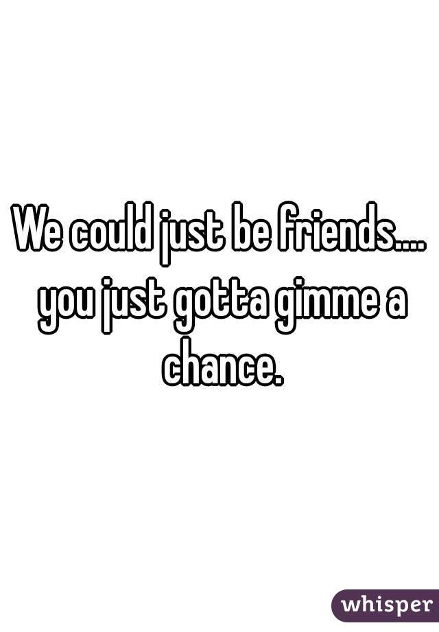 We could just be friends.... you just gotta gimme a chance.