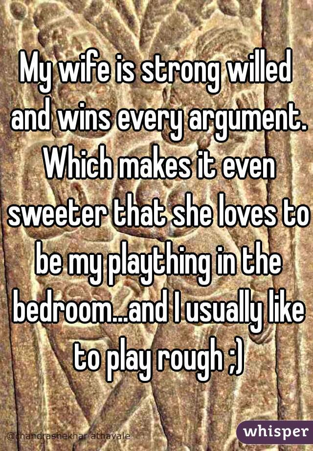 My wife is strong willed and wins every argument. Which makes it even sweeter that she loves to be my plaything in the bedroom...and I usually like to play rough ;)