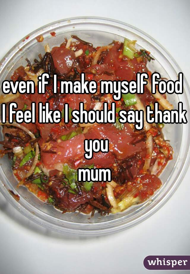 even if I make myself food  I feel like I should say thank you mum