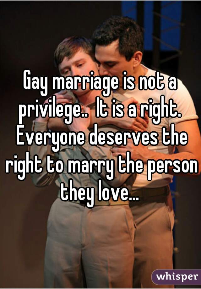 Gay marriage is not a privilege..  It is a right.  Everyone deserves the right to marry the person they love...