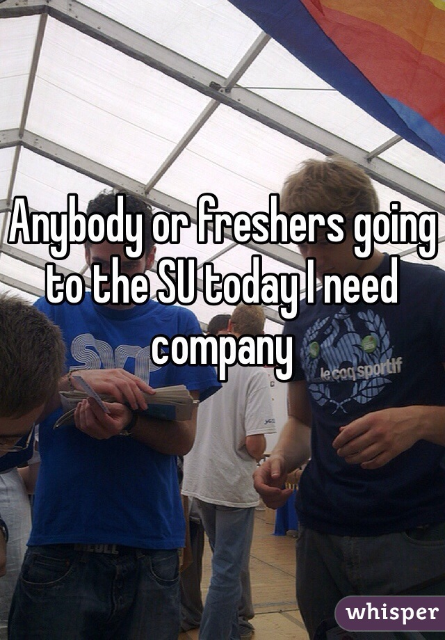 Anybody or freshers going to the SU today I need company