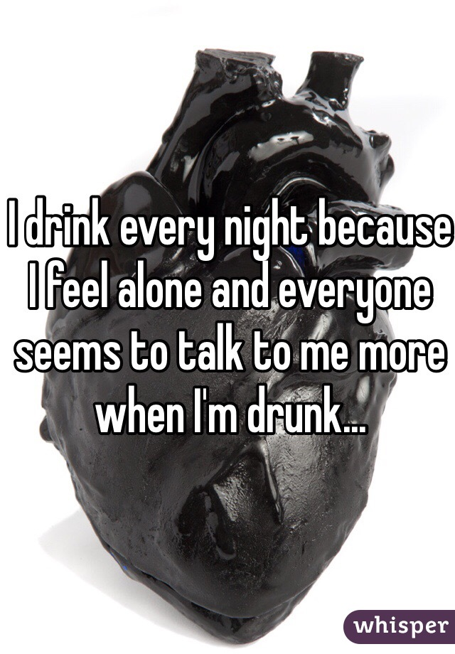 I drink every night because I feel alone and everyone seems to talk to me more when I'm drunk...