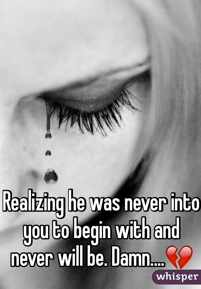 Realizing he was never into you to begin with and never will be. Damn....💔