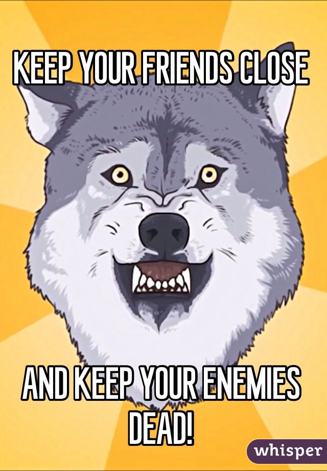 KEEP YOUR FRIENDS CLOSE       AND KEEP YOUR ENEMIES DEAD!