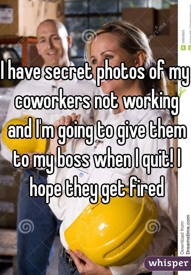 I have secret photos of my coworkers not working and I'm going to give them to my boss when I quit! I hope they get fired