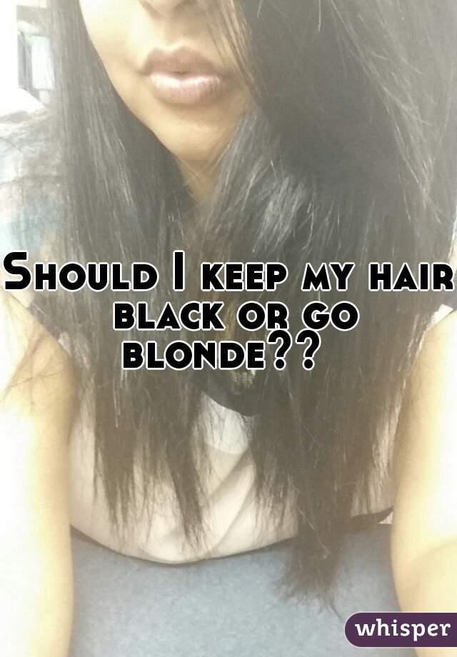 Should I keep my hair black or go blonde??