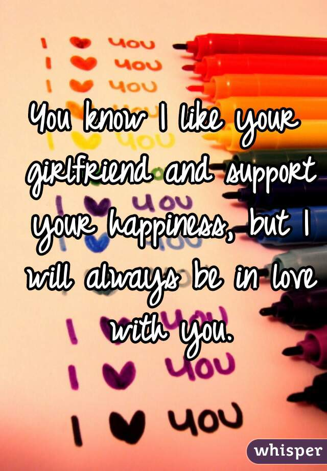 You know I like your girlfriend and support your happiness, but I will always be in love with you.