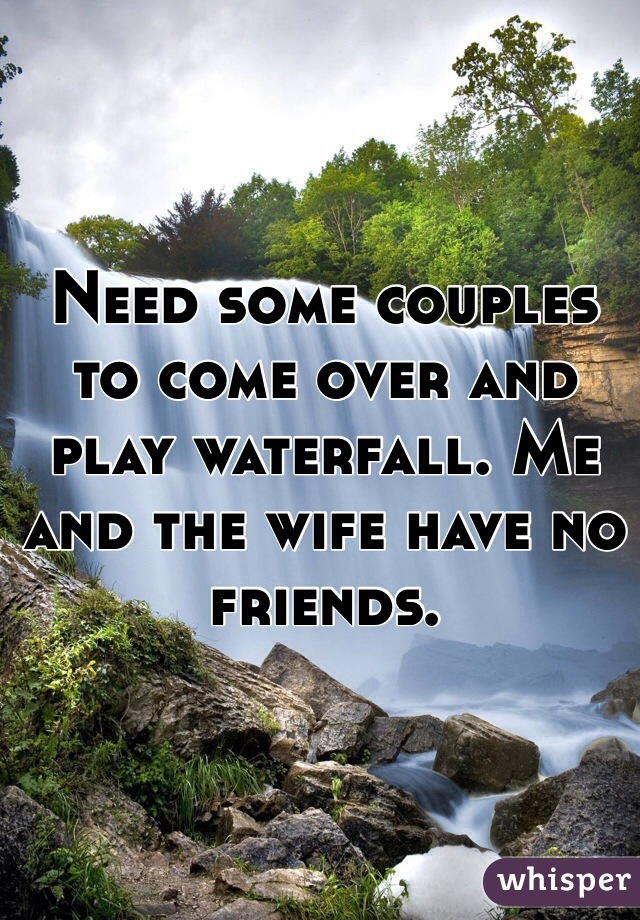 Need some couples to come over and play waterfall. Me and the wife have no friends.