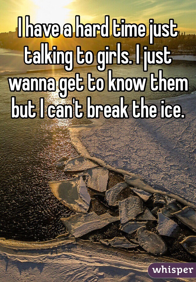 I have a hard time just talking to girls. I just wanna get to know them but I can't break the ice.