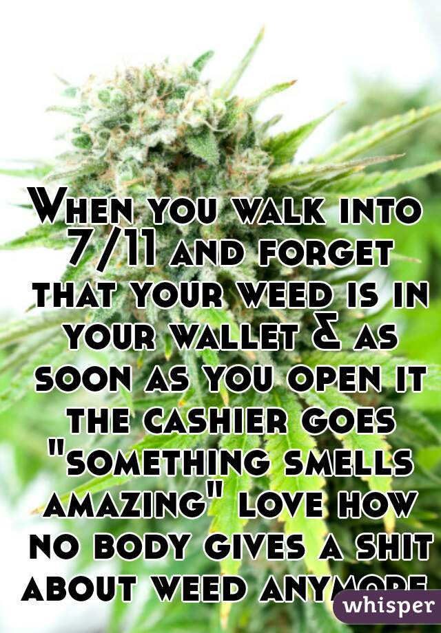 """When you walk into 7/11 and forget that your weed is in your wallet & as soon as you open it the cashier goes """"something smells amazing"""" love how no body gives a shit about weed anymore."""