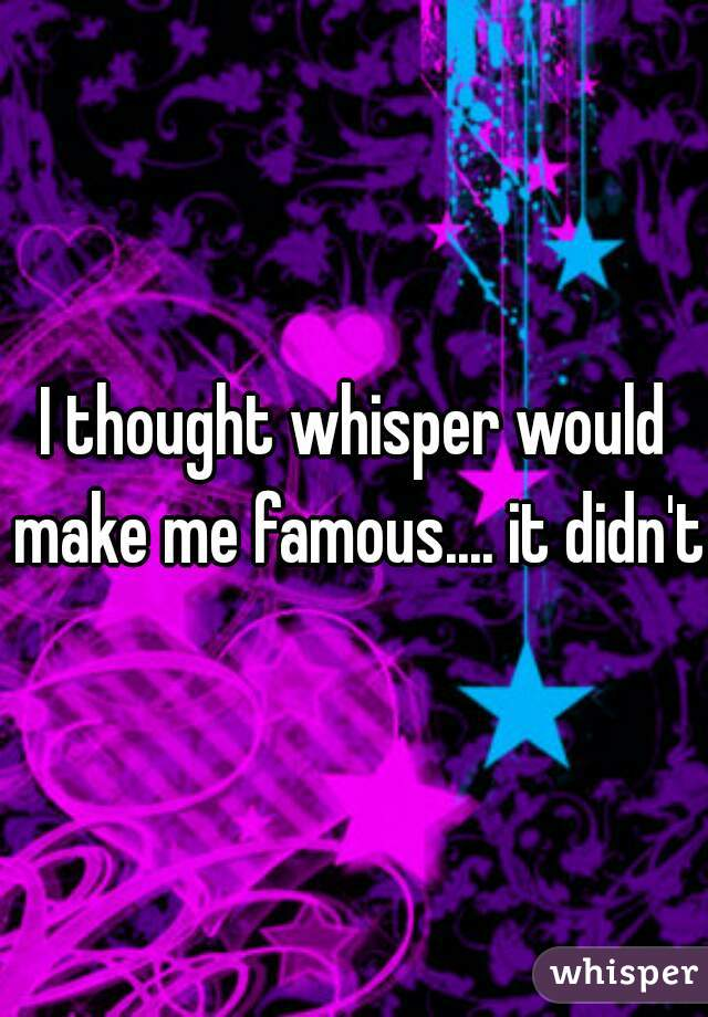 I thought whisper would make me famous.... it didn't