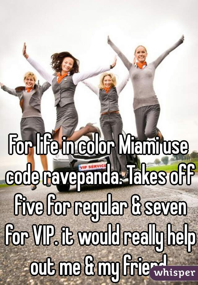 For life in color Miami use code ravepanda. Takes off five for regular & seven for VIP. it would really help out me & my friend