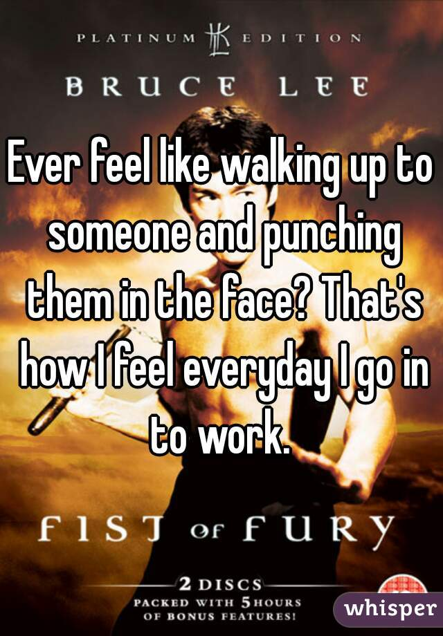 Ever feel like walking up to someone and punching them in the face? That's how I feel everyday I go in to work.