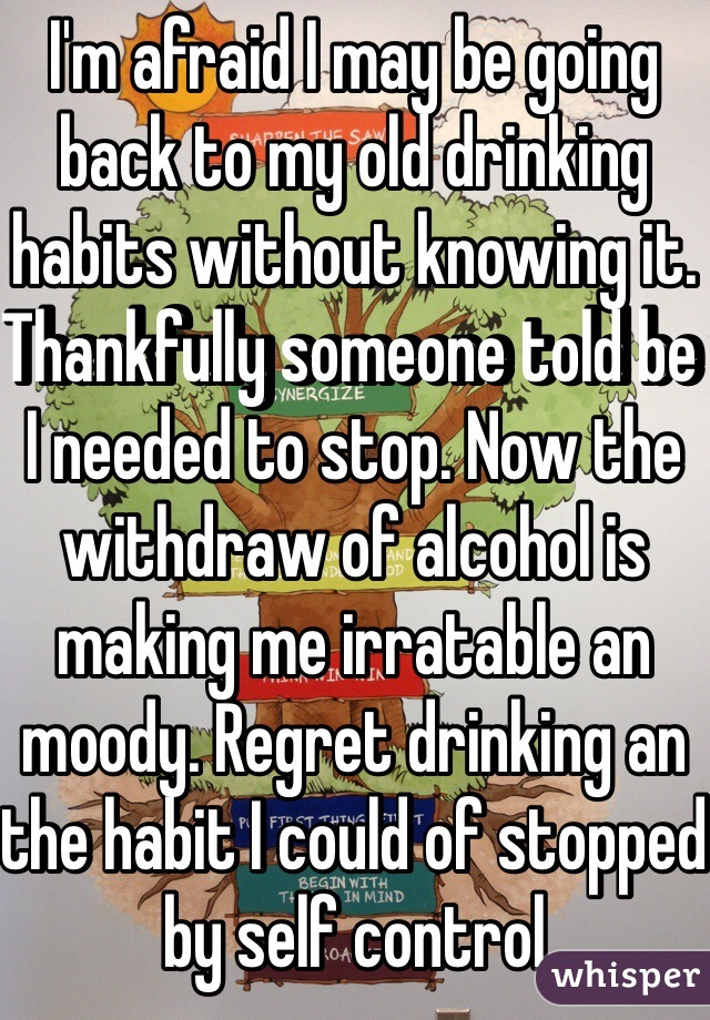 I'm afraid I may be going back to my old drinking habits without knowing it. Thankfully someone told be I needed to stop. Now the withdraw of alcohol is making me irratable an moody. Regret drinking an the habit I could of stopped by self control