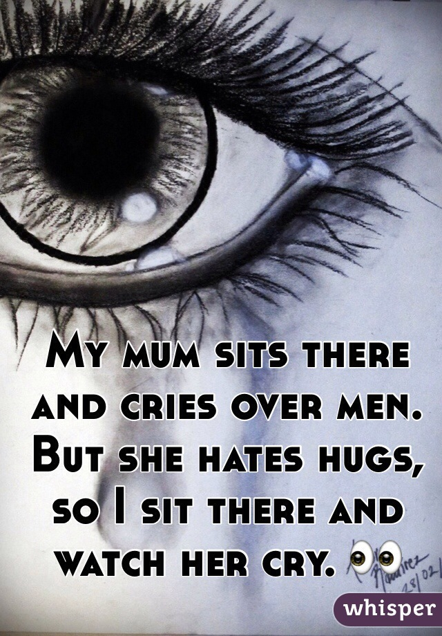 My mum sits there and cries over men.  But she hates hugs, so I sit there and watch her cry. 👀